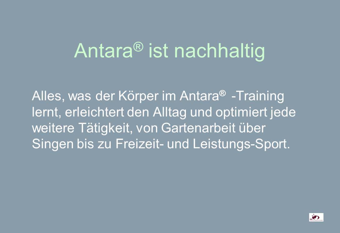 Antara ® ist nachhaltig Alles, was der Körper im Antara ® -Training lernt, erleichtert den Alltag und optimiert jede weitere Tätigkeit, von Gartenarbeit über Singen bis zu Freizeit- und Leistungs-Sport.