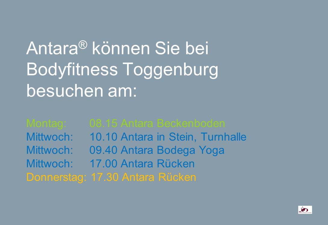 Antara ® können Sie bei Bodyfitness Toggenburg besuchen am: Montag: 08.15 Antara Beckenboden Mittwoch: 10.10 Antara in Stein, Turnhalle Mittwoch:09.40 Antara Bodega Yoga Mittwoch:17.00 Antara Rücken Donnerstag: 17.30 Antara Rücken