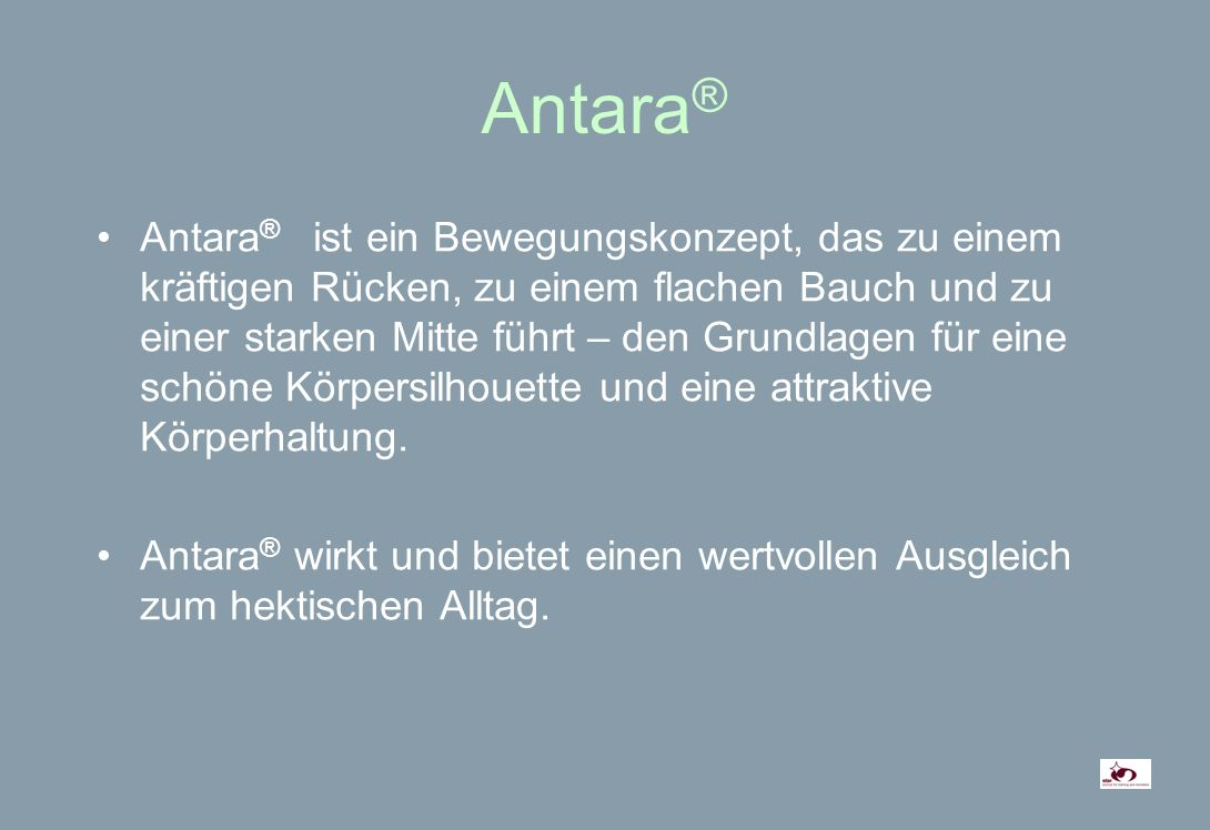 Antara ® Antara ® ist ein Bewegungskonzept, das zu einem kräftigen Rücken, zu einem flachen Bauch und zu einer starken Mitte führt – den Grundlagen für eine schöne Körpersilhouette und eine attraktive Körperhaltung.