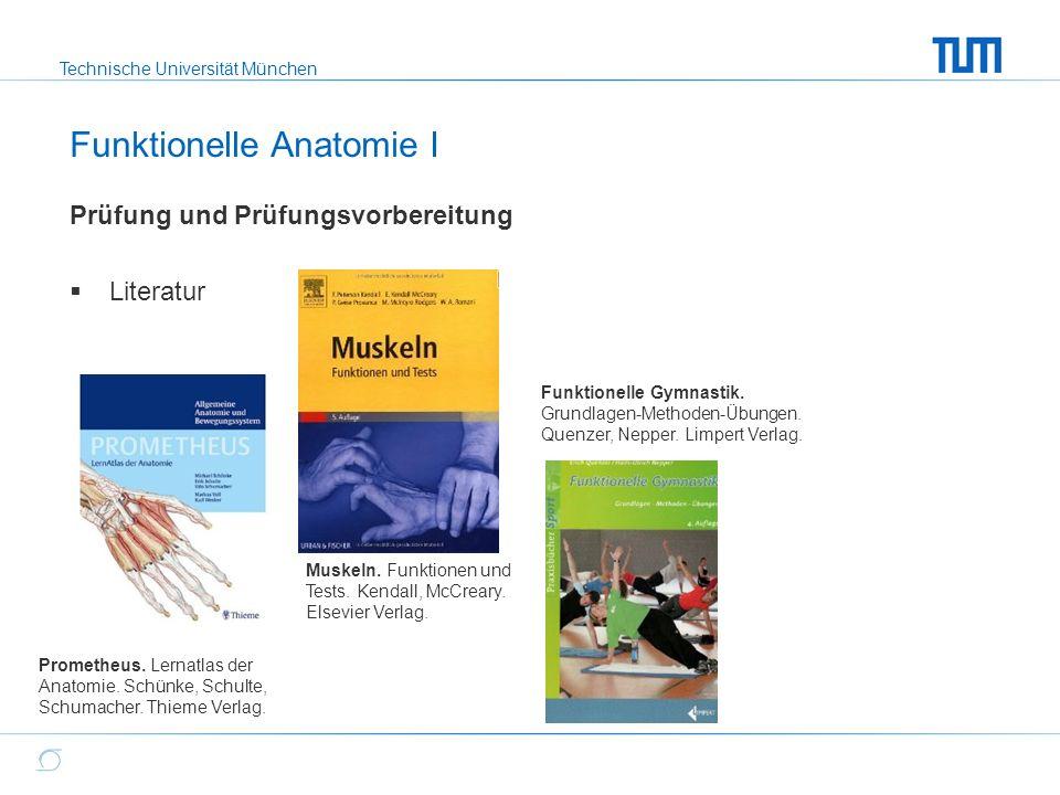 Technische Universität München Prüfung und Prüfungsvorbereitung  Literatur Funktionelle Anatomie I Prometheus. Lernatlas der Anatomie. Schünke, Schul