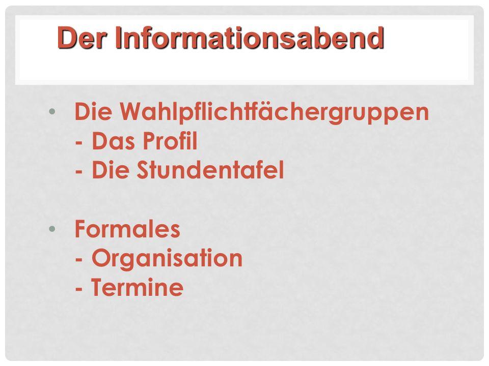 Die Wahlpflichtfächergruppen - Das Profil - Die Stundentafel Formales - Organisation - Termine Der Informationsabend