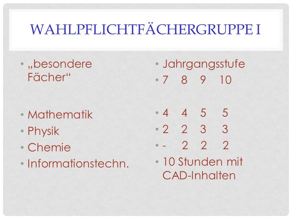 """WAHLPFLICHTFÄCHERGRUPPE I """"besondere Fächer"""" Mathematik Physik Chemie Informationstechn. Jahrgangsstufe 7 8 9 10 4 4 5 5 2 2 3 3 - 2 2 2 10 Stunden mi"""