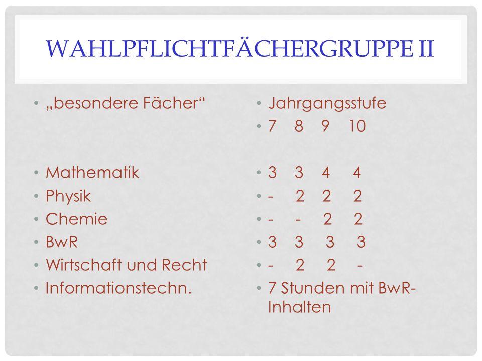 """WAHLPFLICHTFÄCHERGRUPPE II """"besondere Fächer"""" Mathematik Physik Chemie BwR Wirtschaft und Recht Informationstechn. Jahrgangsstufe 7 8 9 10 3 3 4 4 - 2"""