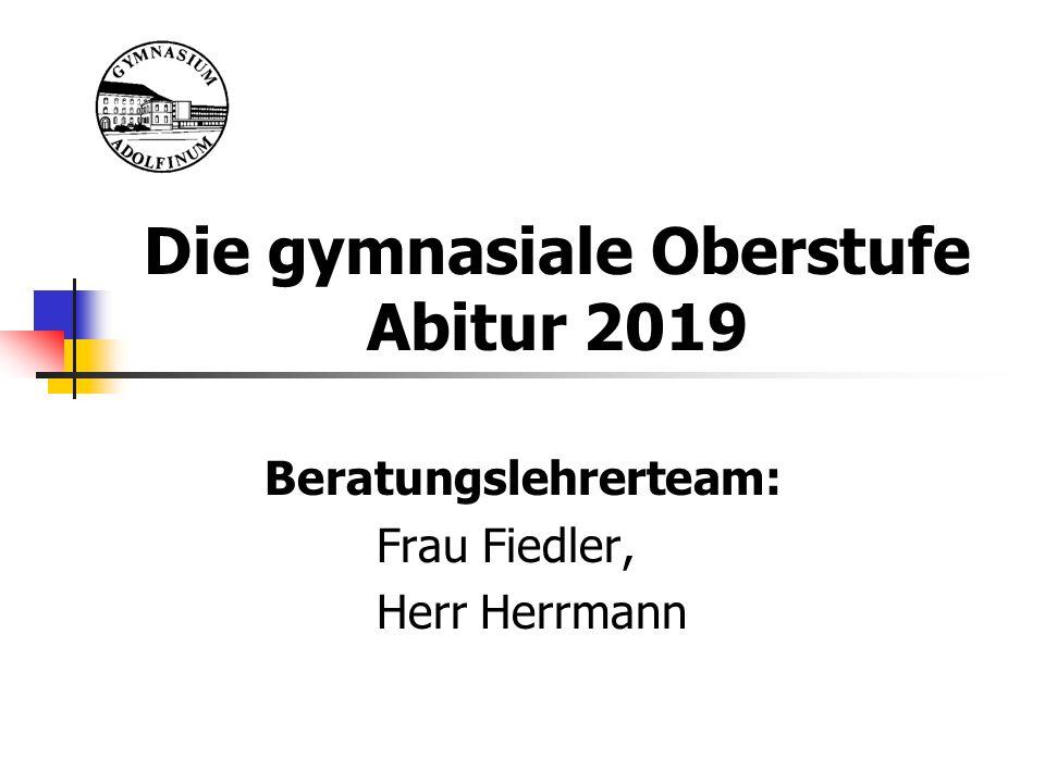 Die gymnasiale Oberstufe Abitur 2019 Beratungslehrerteam: Frau Fiedler, Herr Herrmann