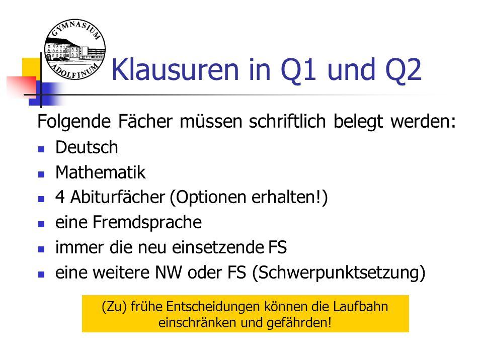 Klausuren in Q1 und Q2 Folgende Fächer müssen schriftlich belegt werden: Deutsch Mathematik 4 Abiturfächer (Optionen erhalten!) eine Fremdsprache immer die neu einsetzende FS eine weitere NW oder FS (Schwerpunktsetzung) (Zu) frühe Entscheidungen können die Laufbahn einschränken und gefährden!