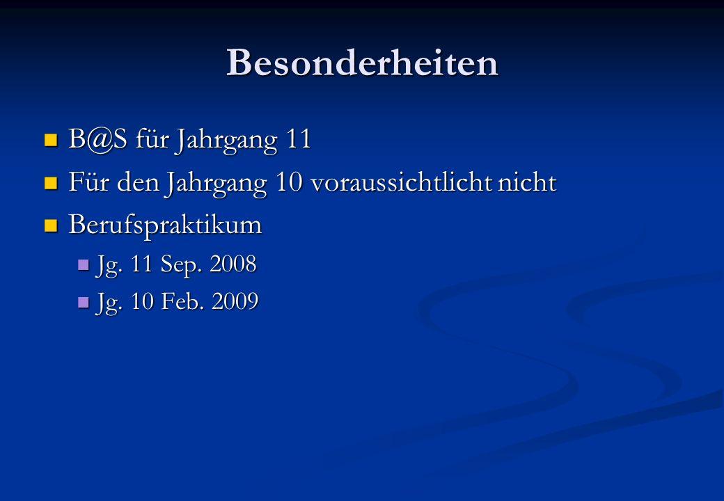 Besonderheiten B@S für Jahrgang 11 B@S für Jahrgang 11 Für den Jahrgang 10 voraussichtlicht nicht Für den Jahrgang 10 voraussichtlicht nicht Berufspraktikum Berufspraktikum Jg.