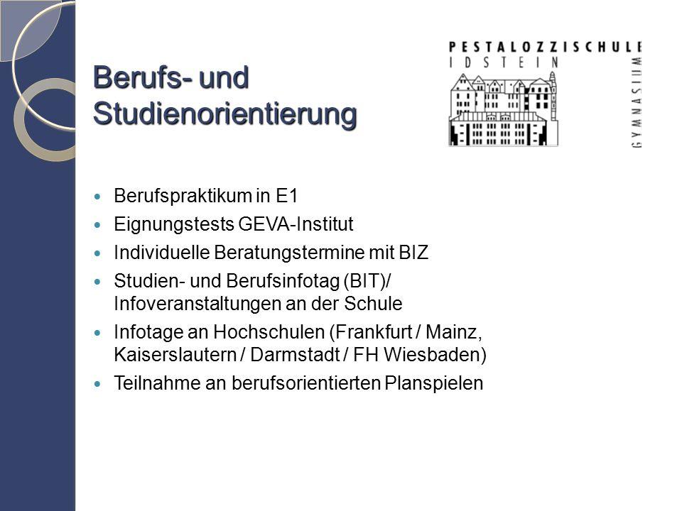 Berufs- und Studienorientierung Berufspraktikum in E1 Eignungstests GEVA-Institut Individuelle Beratungstermine mit BIZ Studien- und Berufsinfotag (BIT)/ Infoveranstaltungen an der Schule Infotage an Hochschulen (Frankfurt / Mainz, Kaiserslautern / Darmstadt / FH Wiesbaden) Teilnahme an berufsorientierten Planspielen