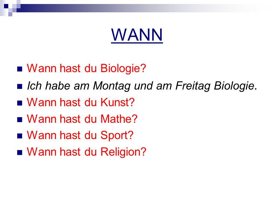 WANN Wann hast du Biologie. Ich habe am Montag und am Freitag Biologie.