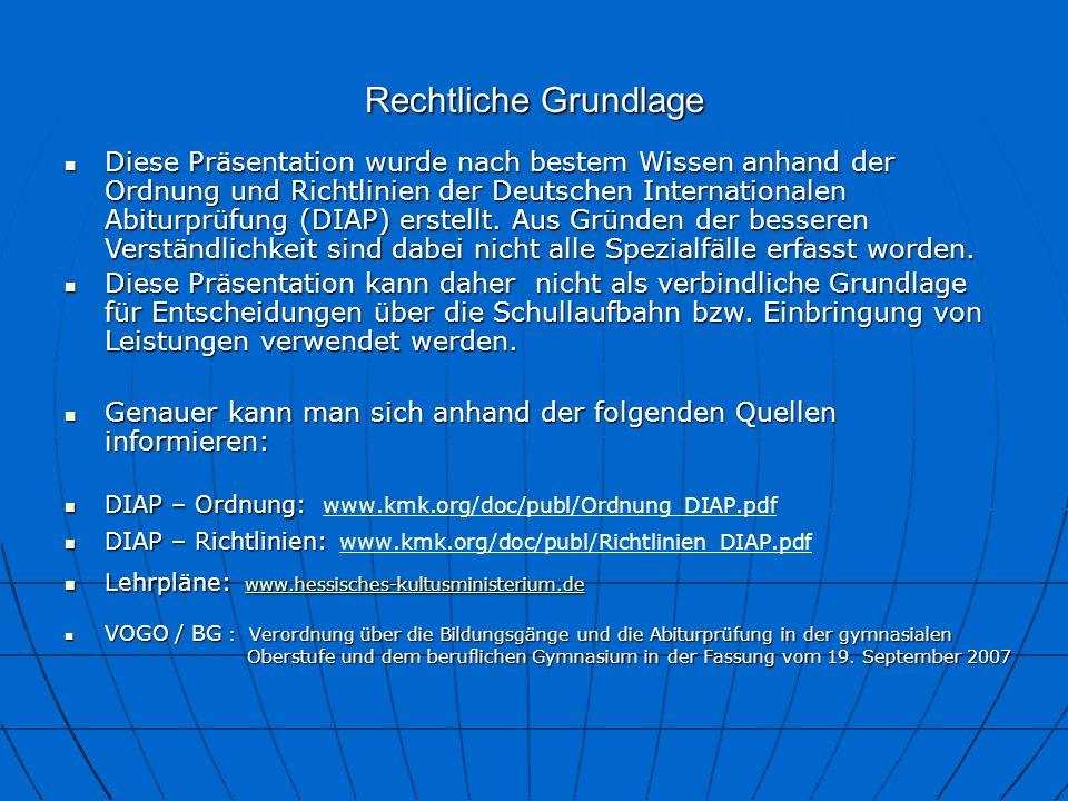 Rechtliche Grundlage DIAP – Ordnung: DIAP – Ordnung: www.kmk.org/doc/publ/Ordnung_DIAP.pdf www.kmk.org/doc/publ/Ordnung_DIAP.pdf DIAP – Richtlinien: DIAP – Richtlinien: www.kmk.org/doc/publ/Richtlinien_DIAP.pdf www.kmk.org/doc/publ/Richtlinien_DIAP.pdf Lehrpläne: www.hessisches-kultusministerium.de Lehrpläne: www.hessisches-kultusministerium.de www.hessisches-kultusministerium.de VOGO / BG : Verordnung über die Bildungsgänge und die Abiturprüfung in der gymnasialen VOGO / BG : Verordnung über die Bildungsgänge und die Abiturprüfung in der gymnasialen Oberstufe und dem beruflichen Gymnasium in der Fassung vom 19.