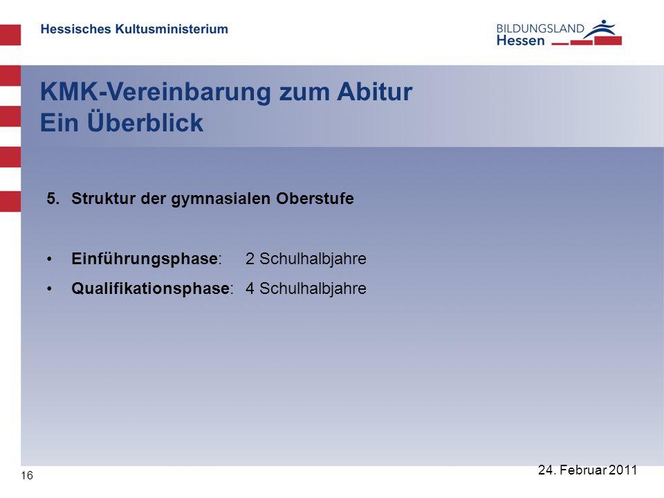 16 24. Februar 2011 KMK-Vereinbarung zum Abitur Ein Überblick 5. Struktur der gymnasialen Oberstufe Einführungsphase: 2 Schulhalbjahre Qualifikationsp
