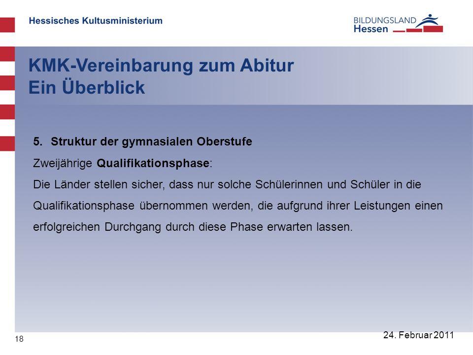 18 24. Februar 2011 KMK-Vereinbarung zum Abitur Ein Überblick 5. Struktur der gymnasialen Oberstufe Zweijährige Qualifikationsphase: Die Länder stelle