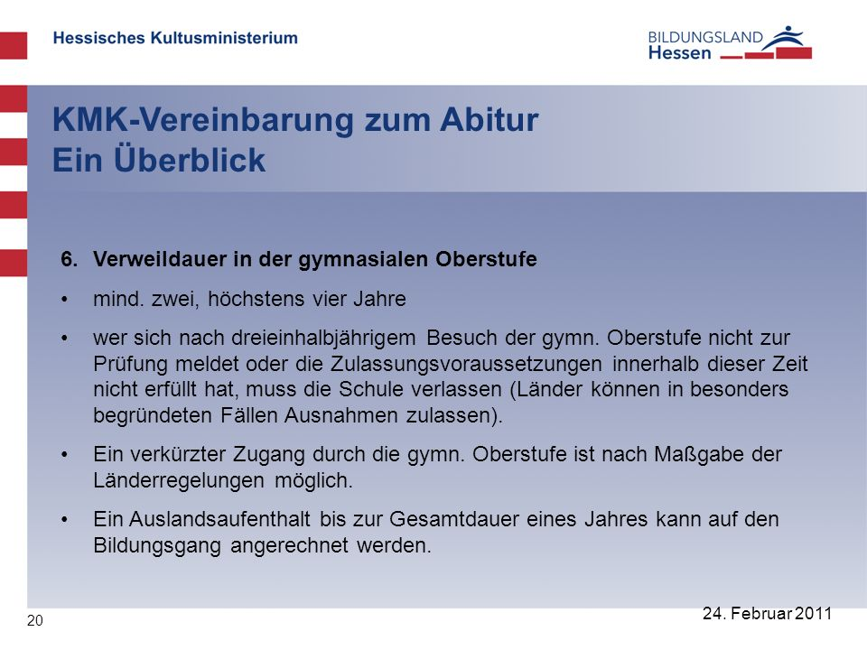 20 24. Februar 2011 KMK-Vereinbarung zum Abitur Ein Überblick 6. Verweildauer in der gymnasialen Oberstufe mind. zwei, höchstens vier Jahre wer sich n