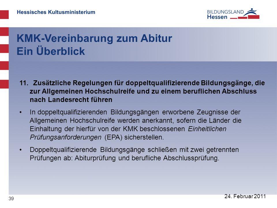 39 24. Februar 2011 KMK-Vereinbarung zum Abitur Ein Überblick 11. Zusätzliche Regelungen für doppeltqualifizierende Bildungsgänge, die zur Allgemeinen