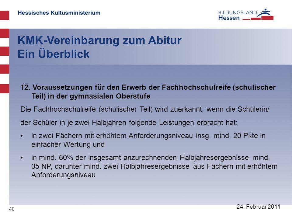 40 24. Februar 2011 KMK-Vereinbarung zum Abitur Ein Überblick 12. Voraussetzungen für den Erwerb der Fachhochschulreife (schulischer Teil) in der gymn