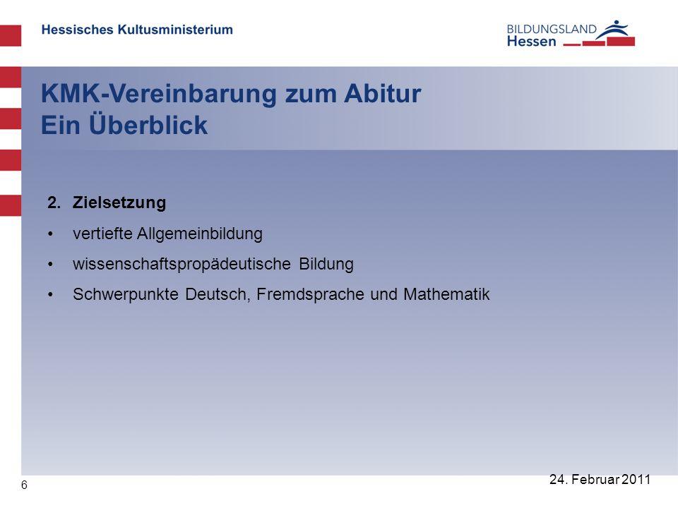 6 24. Februar 2011 KMK-Vereinbarung zum Abitur Ein Überblick 2. Zielsetzung vertiefte Allgemeinbildung wissenschaftspropädeutische Bildung Schwerpunkt