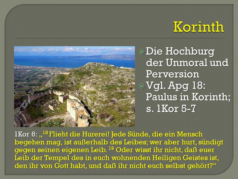 """ Die Hochburg der Unmoral und Perversion  Vgl. Apg 18: Paulus in Korinth; s. 1Kor 5-7 s. 1Kor 5-7 1Kor 6: """" 18 Flieht die Hurerei! Jede Sünde, die e"""
