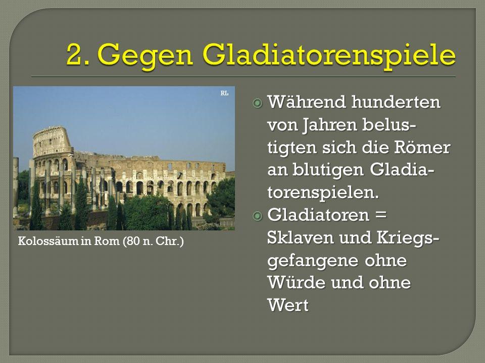  Während hunderten von Jahren belus- tigten sich die Römer an blutigen Gladia- torenspielen.  Gladiatoren = Sklaven und Kriegs- gefangene ohne Würde
