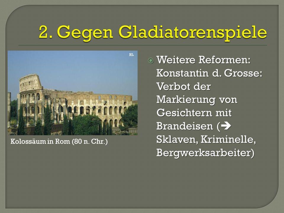  Weitere Reformen: Konstantin d. Grosse: Verbot der Markierung von Gesichtern mit Brandeisen (  Sklaven, Kriminelle, Bergwerksarbeiter) RL Kolossäum