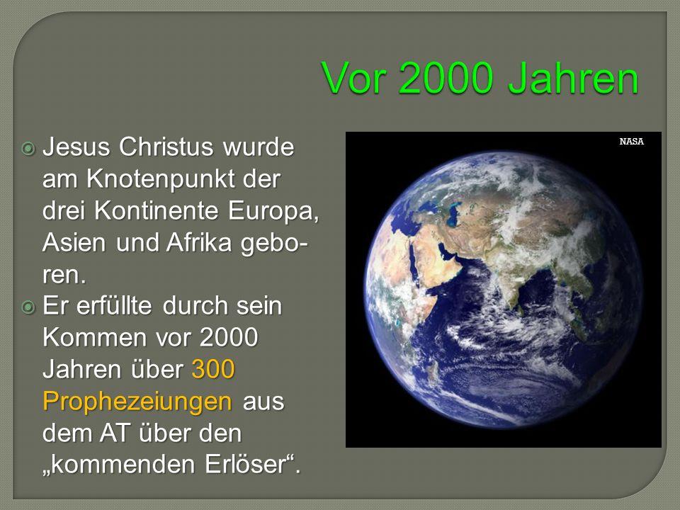 Jesus Christus wurde am Knotenpunkt der drei Kontinente Europa, Asien und Afrika gebo- ren.  Er erfüllte durch sein Kommen vor 2000 Jahren über 300
