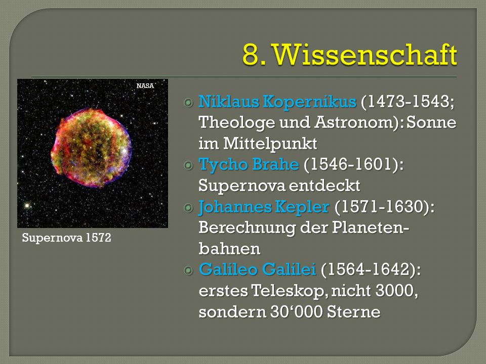  Niklaus Kopernikus (1473-1543; Theologe und Astronom): Sonne im Mittelpunkt  Tycho Brahe (1546-1601): Supernova entdeckt  Johannes Kepler (1571-16