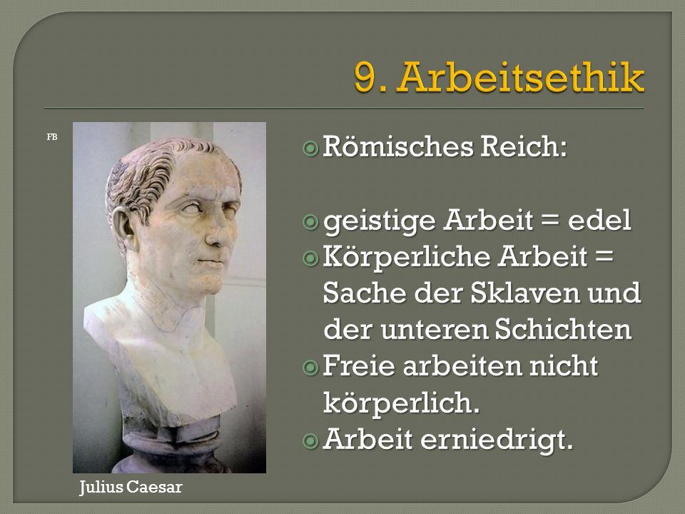  Römisches Reich:  geistige Arbeit = edel  Körperliche Arbeit = Sache der Sklaven und der unteren Schichten  Freie arbeiten nicht körperlich.  Ar