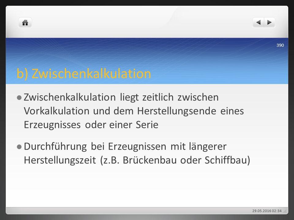b) Zwischenkalkulation Zwischenkalkulation liegt zeitlich zwischen Vorkalkulation und dem Herstellungsende eines Erzeugnisses oder einer Serie Durchführung bei Erzeugnissen mit längerer Herstellungszeit (z.B.