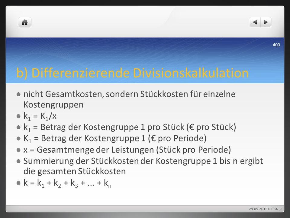 b) Differenzierende Divisionskalkulation nicht Gesamtkosten, sondern Stückkosten für einzelne Kostengruppen k 1 = K 1 /x k 1 = Betrag der Kostengruppe 1 pro Stück (€ pro Stück) K 1 = Betrag der Kostengruppe 1 (€ pro Periode) x = Gesamtmenge der Leistungen (Stück pro Periode) Summierung der Stückkosten der Kostengruppe 1 bis n ergibt die gesamten Stückkosten k = k 1 + k 2 + k 3 +...