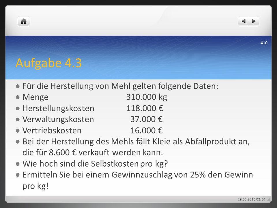 Aufgabe 4.3 Für die Herstellung von Mehl gelten folgende Daten: Menge310.000 kg Herstellungskosten118.000 € Verwaltungskosten 37.000 € Vertriebskosten 16.000 € Bei der Herstellung des Mehls fällt Kleie als Abfallprodukt an, die für 8.600 € verkauft werden kann.