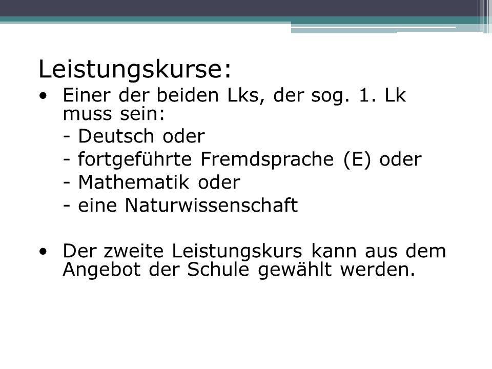 Leistungskurse: Einer der beiden Lks, der sog. 1. Lk muss sein: - Deutsch oder - fortgeführte Fremdsprache (E) oder - Mathematik oder - eine Naturwiss