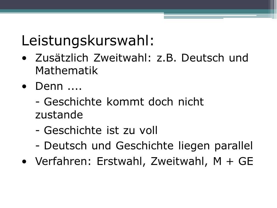 Leistungskurswahl: Zusätzlich Zweitwahl: z.B. Deutsch und Mathematik Denn.... - Geschichte kommt doch nicht zustande - Geschichte ist zu voll - Deutsc