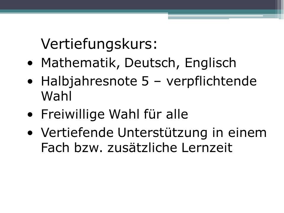Vertiefungskurs: Mathematik, Deutsch, Englisch Halbjahresnote 5 – verpflichtende Wahl Freiwillige Wahl für alle Vertiefende Unterstützung in einem Fac