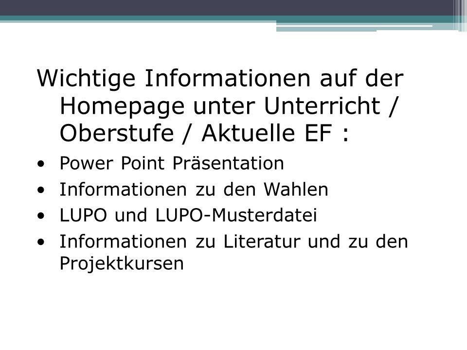 Wichtige Informationen auf der Homepage unter Unterricht / Oberstufe / Aktuelle EF : Power Point Präsentation Informationen zu den Wahlen LUPO und LUPO-Musterdatei Informationen zu Literatur und zu den Projektkursen