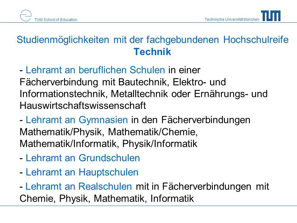 Technische Universität München TUM School of Education Studienmöglichkeiten mit der fachgebundenen Hochschulreife Technik - Lehramt an beruflichen Schulen in einer Fächerverbindung mit Bautechnik, Elektro- und Informationstechnik, Metalltechnik oder Ernährungs- und Hauswirtschaftswissenschaft - Lehramt an Gymnasien in den Fächerverbindungen Mathematik/Physik, Mathematik/Chemie, Mathematik/Informatik, Physik/Informatik - Lehramt an Grundschulen - Lehramt an Hauptschulen - Lehramt an Realschulen mit in Fächerverbindungen mit Chemie, Physik, Mathematik, Informatik