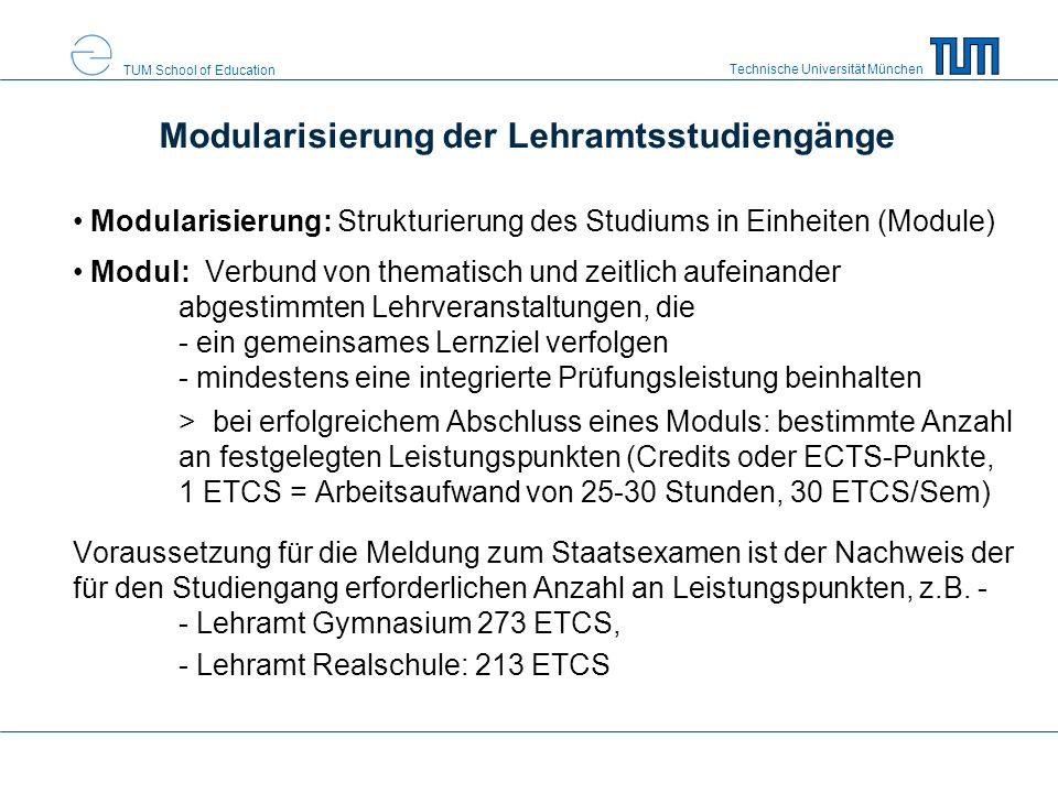 Technische Universität München TUM School of Education Modularisierung der Lehramtsstudiengänge Modularisierung: Strukturierung des Studiums in Einheiten (Module) Modul: Verbund von thematisch und zeitlich aufeinander abgestimmten Lehrveranstaltungen, die - ein gemeinsames Lernziel verfolgen - mindestens eine integrierte Prüfungsleistung beinhalten > bei erfolgreichem Abschluss eines Moduls: bestimmte Anzahl an festgelegten Leistungspunkten (Credits oder ECTS-Punkte, 1 ETCS = Arbeitsaufwand von 25-30 Stunden, 30 ETCS/Sem) Voraussetzung für die Meldung zum Staatsexamen ist der Nachweis der für den Studiengang erforderlichen Anzahl an Leistungspunkten, z.B.