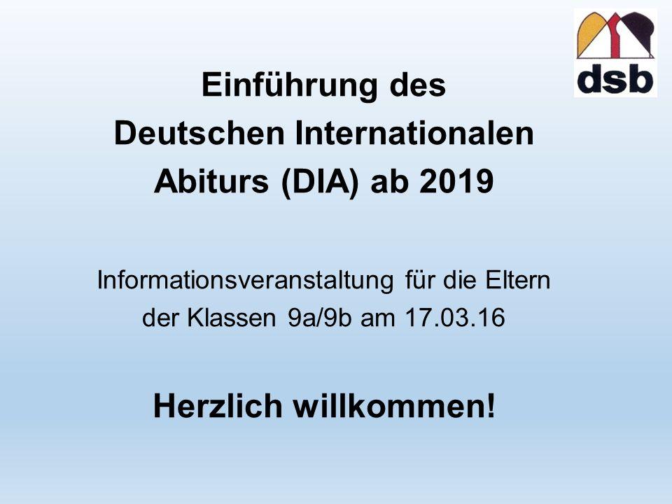 Einführung des Deutschen Internationalen Abiturs (DIA) ab 2019 Informationsveranstaltung für die Eltern der Klassen 9a/9b am 17.03.16 Herzlich willkommen!