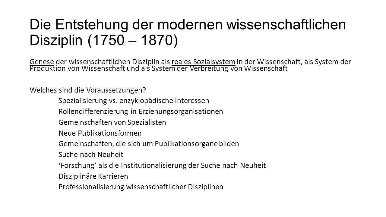Die Entstehung der modernen wissenschaftlichen Disziplin (1750 – 1870) Genese der wissenschaftlichen Disziplin als reales Sozialsystem in der Wissenschaft, als System der Produktion von Wissenschaft und als System der Verbreitung von Wissenschaft Welches sind die Voraussetzungen.