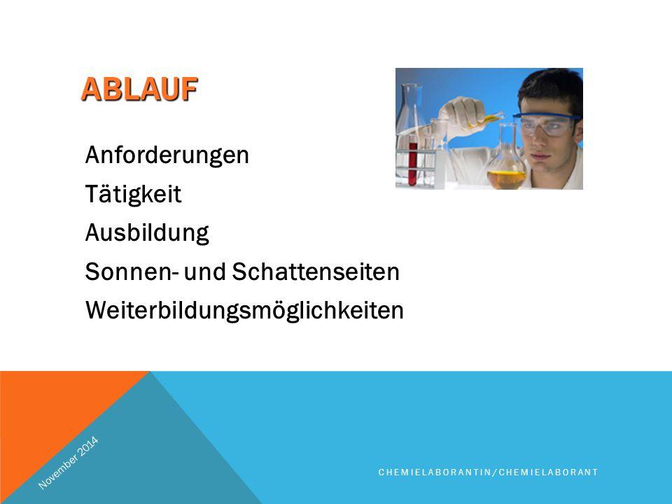 ABLAUF Anforderungen Tätigkeit Ausbildung Sonnen- und Schattenseiten Weiterbildungsmöglichkeiten November 2014 CHEMIELABORANTIN/CHEMIELABORANT