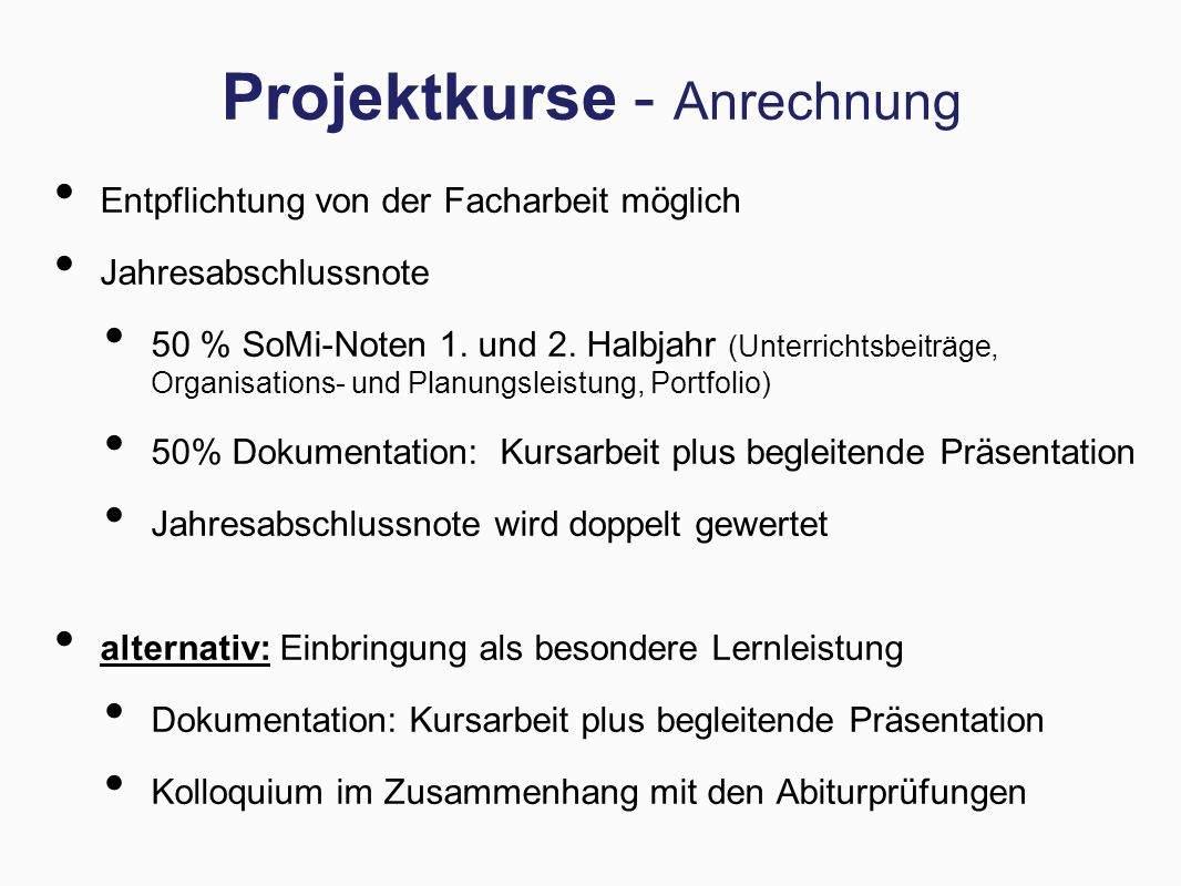 Projektkurse - Anrechnung Entpflichtung von der Facharbeit möglich Jahresabschlussnote 50 % SoMi-Noten 1. und 2. Halbjahr (Unterrichtsbeiträge, Organi
