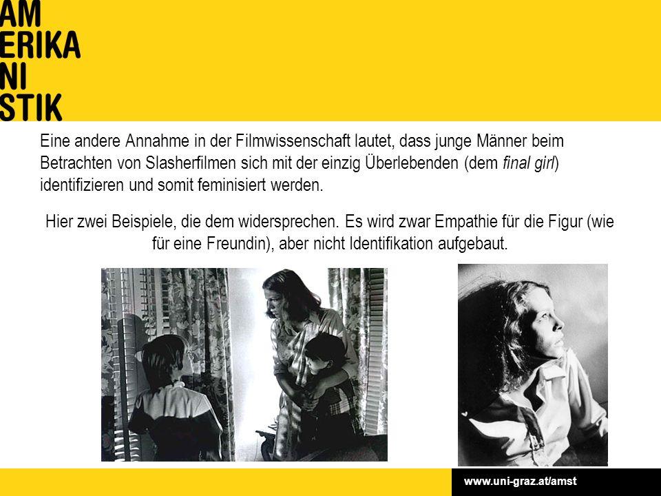 www.uni-graz.at/amst Eine andere Annahme in der Filmwissenschaft lautet, dass junge Männer beim Betrachten von Slasherfilmen sich mit der einzig Überlebenden (dem final girl ) identifizieren und somit feminisiert werden.