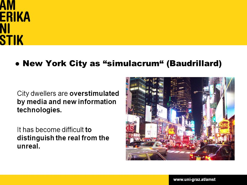 www.uni-graz.at/amst ● New York City as simulacrum (Baudrillard) City dwellers are overstimulated by media and new information technologies.