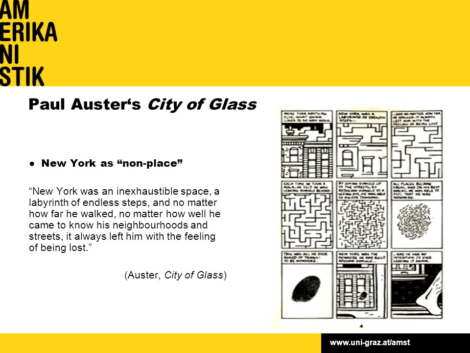 www.uni-graz.at/amst Paul Auster's City of Glass ● New York as non-place New York was an inexhaustible space, a labyrinth of endless steps, and no matter how far he walked, no matter how well he came to know his neighbourhoods and streets, it always left him with the feeling of being lost. (Auster, City of Glass)