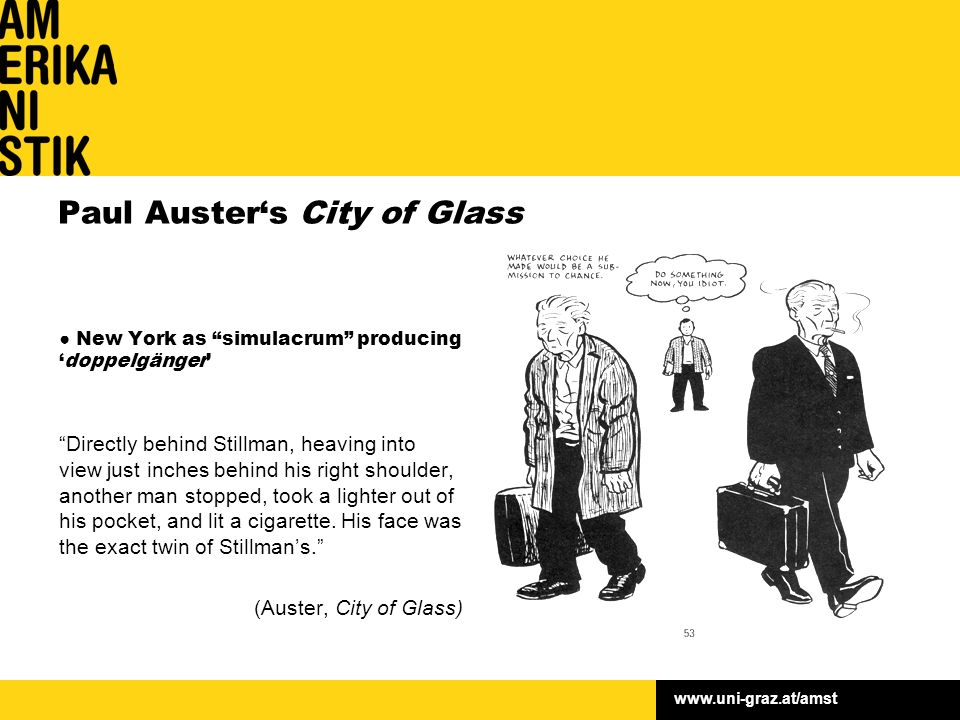 www.uni-graz.at/amst Paul Auster's City of Glass ● New York as simulacrum producing 'doppelgänger' Directly behind Stillman, heaving into view just inches behind his right shoulder, another man stopped, took a lighter out of his pocket, and lit a cigarette.