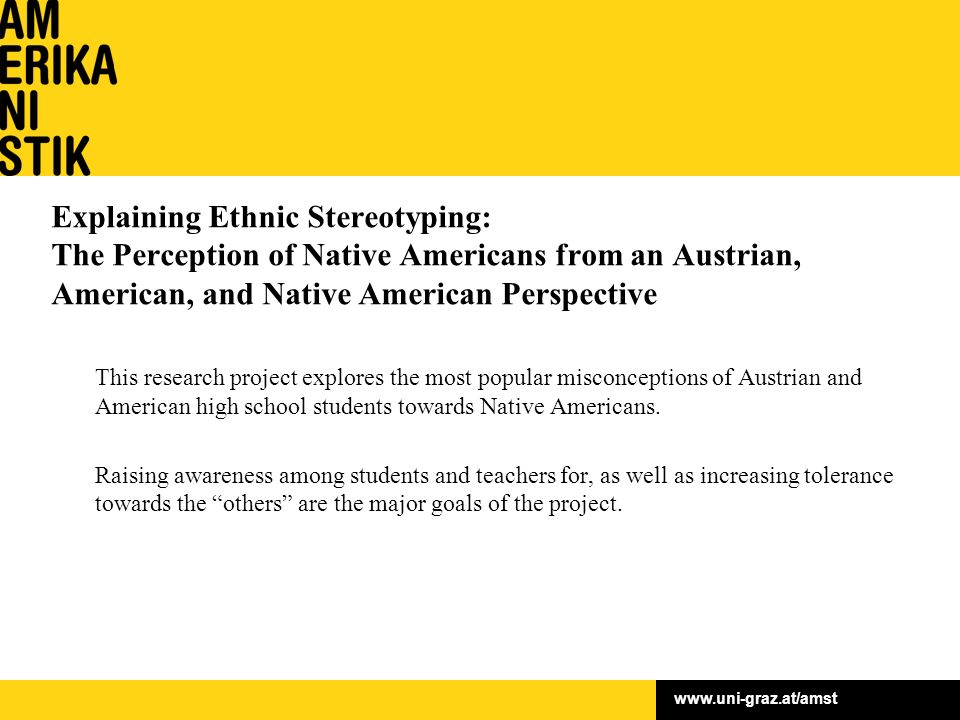 Explaining Ethnic Stereotyping: The Perception of Native Americans from an Austrian, American, and Native American Perspective This research project explores the most popular misconceptions of Austrian and American high school students towards Native Americans.