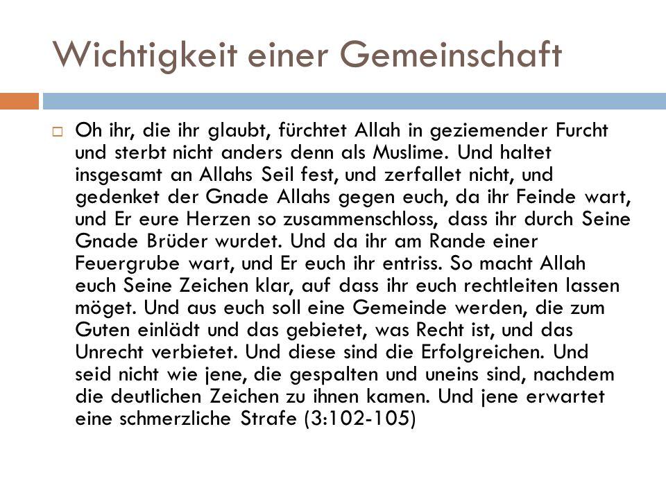 Wichtigkeit einer Gemeinschaft  Oh ihr, die ihr glaubt, fürchtet Allah in geziemender Furcht und sterbt nicht anders denn als Muslime.