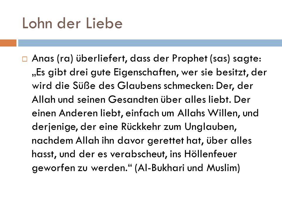 """Lohn der Liebe  Anas (ra) überliefert, dass der Prophet (sas) sagte: """"Es gibt drei gute Eigenschaften, wer sie besitzt, der wird die Süße des Glaubens schmecken: Der, der Allah und seinen Gesandten über alles liebt."""