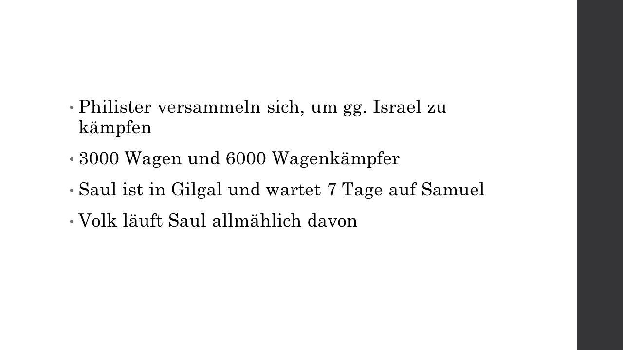 Philister versammeln sich, um gg. Israel zu kämpfen 3000 Wagen und 6000 Wagenkämpfer Saul ist in Gilgal und wartet 7 Tage auf Samuel Volk läuft Saul a