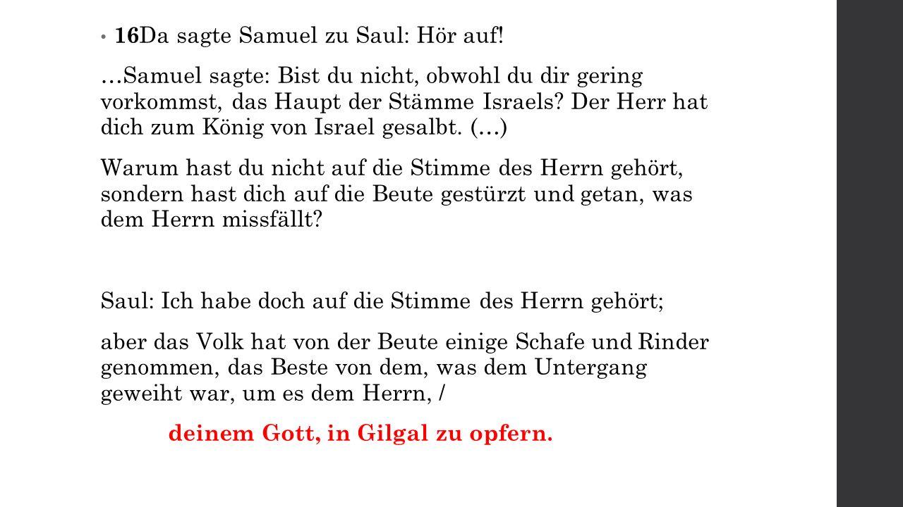 16 Da sagte Samuel zu Saul: Hör auf! …Samuel sagte: Bist du nicht, obwohl du dir gering vorkommst, das Haupt der Stämme Israels? Der Herr hat dich zum