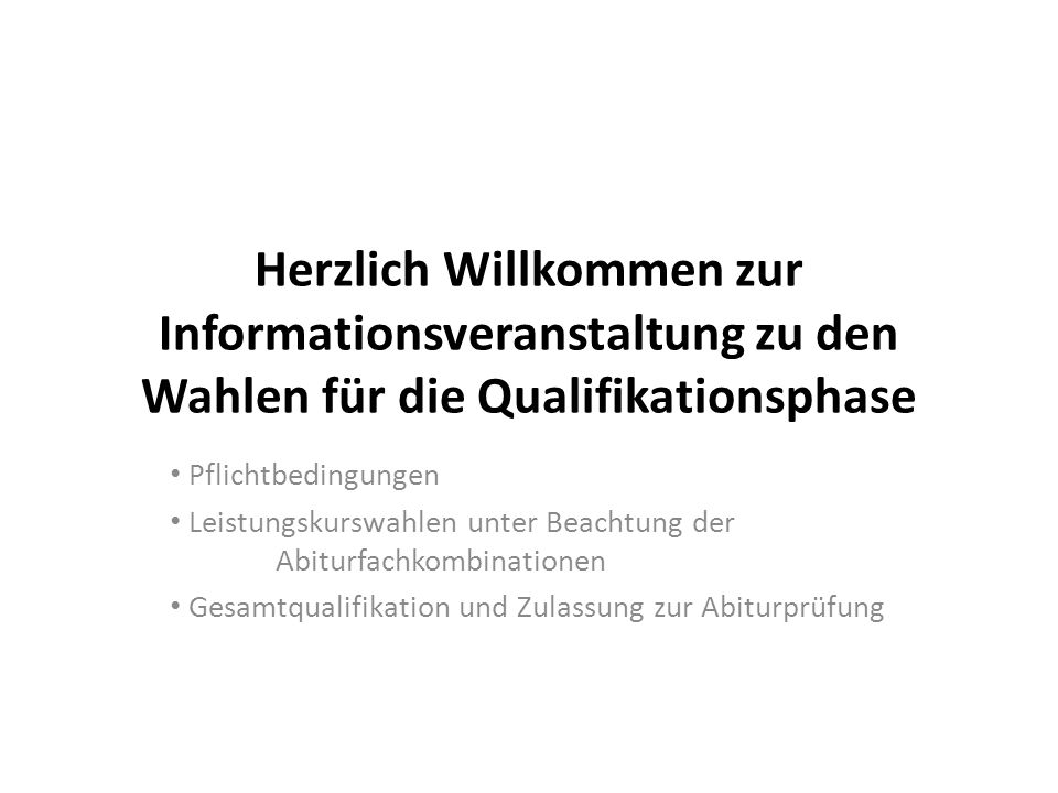 Herzlich Willkommen zur Informationsveranstaltung zu den Wahlen für die Qualifikationsphase Pflichtbedingungen Leistungskurswahlen unter Beachtung der Abiturfachkombinationen Gesamtqualifikation und Zulassung zur Abiturprüfung