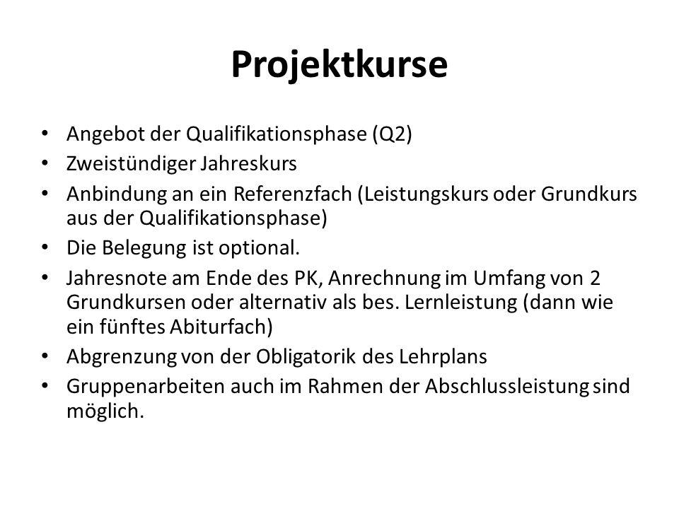 Projektkurse Angebot der Qualifikationsphase (Q2) Zweistündiger Jahreskurs Anbindung an ein Referenzfach (Leistungskurs oder Grundkurs aus der Qualifikationsphase) Die Belegung ist optional.