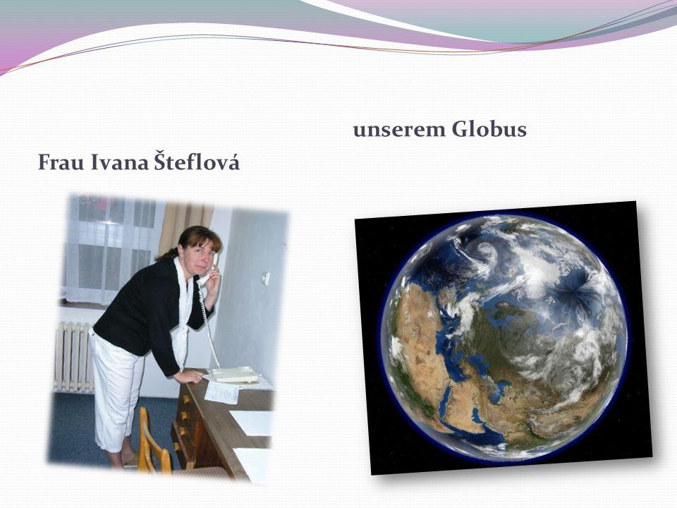 Frau Ivana Šteflová unserem Globus